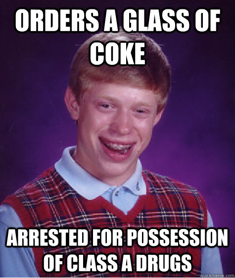 Orders a glass of coke arrested for possession of class a drugs - Orders a glass of coke arrested for possession of class a drugs  Bad Luck Brian