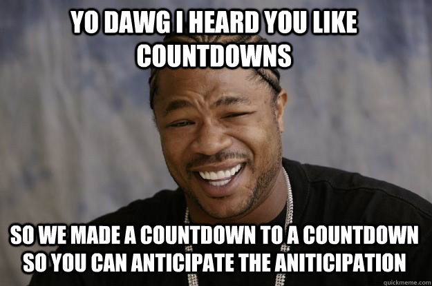 YO DAWG I heard you like countdowns so we made a countdown to a countdown so you can anticipate the aniticipation - YO DAWG I heard you like countdowns so we made a countdown to a countdown so you can anticipate the aniticipation  Xzibit meme