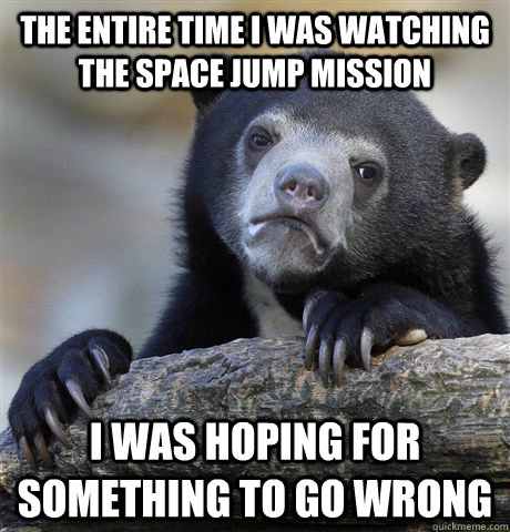 The entire time i was watching the space jump mission I was hoping for something to go wrong - The entire time i was watching the space jump mission I was hoping for something to go wrong  Confession Bear