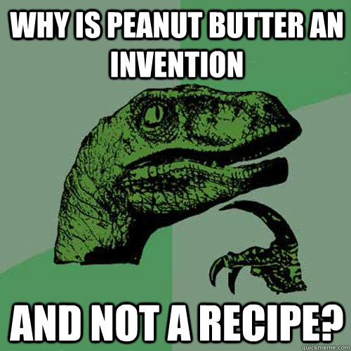 Why is peanut butter an invention  and not a recipe? - Why is peanut butter an invention  and not a recipe?  Philosoraptor