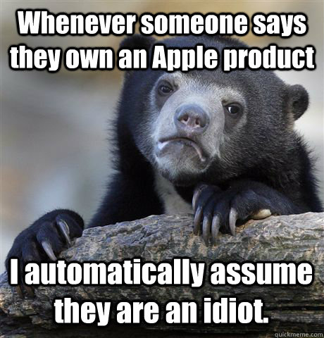 Whenever someone says they own an Apple product I automatically assume they are an idiot. - Whenever someone says they own an Apple product I automatically assume they are an idiot.  Confession Bear