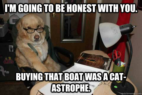 I'm going to be honest with you.   Buying that boat was a cat-astrophe. - I'm going to be honest with you.   Buying that boat was a cat-astrophe.  Financial Advice Dog