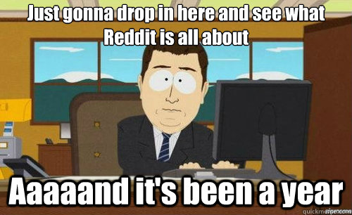 Just gonna drop in here and see what Reddit is all about Aaaaand it's been a year - Just gonna drop in here and see what Reddit is all about Aaaaand it's been a year  aaaand its gone