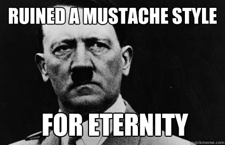 Ruined a mustache style for eternity  Bad Guy Hitler