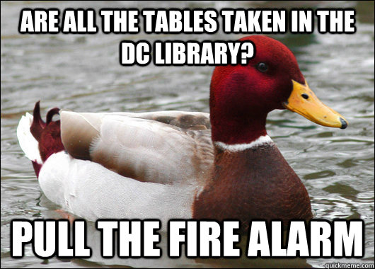 Are all the tables taken in the DC library? Pull the fire alarm - Are all the tables taken in the DC library? Pull the fire alarm  Malicious Advice Mallard