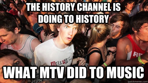 The History Channel Is doing to history What MTV did to music - The History Channel Is doing to history What MTV did to music  Sudden Clarity Clarence