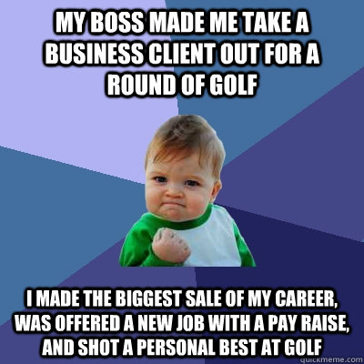 my boss made me take a business client out for a round of golf i made the biggest sale of my career, was offered a new job with a pay raise, and shot a personal best at golf - my boss made me take a business client out for a round of golf i made the biggest sale of my career, was offered a new job with a pay raise, and shot a personal best at golf  Success Kid