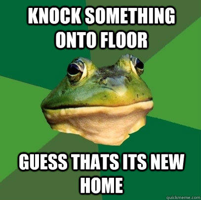 knock something onto floor guess thats its new home - knock something onto floor guess thats its new home  Foul Bachelor Frog