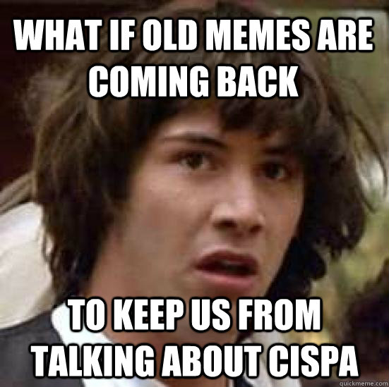 What if old memes are coming back to keep us from talking about CISPA  - What if old memes are coming back to keep us from talking about CISPA   conspiracy keanu