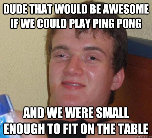 Dude that would be awesome if we could play ping pong and we were small enough to fit on the table - Dude that would be awesome if we could play ping pong and we were small enough to fit on the table  10 Guy