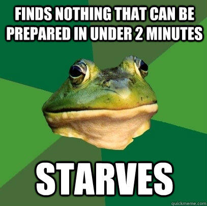 Finds nothing that can be prepared in under 2 minutes starves - Finds nothing that can be prepared in under 2 minutes starves  Foul Bachelor Frog