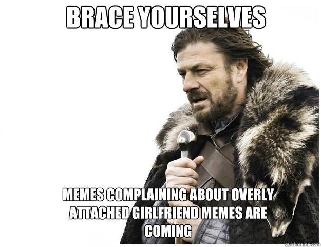 Brace yourselves memes complaining about overly attached girlfriend memes are coming - Brace yourselves memes complaining about overly attached girlfriend memes are coming  Imminent Ned
