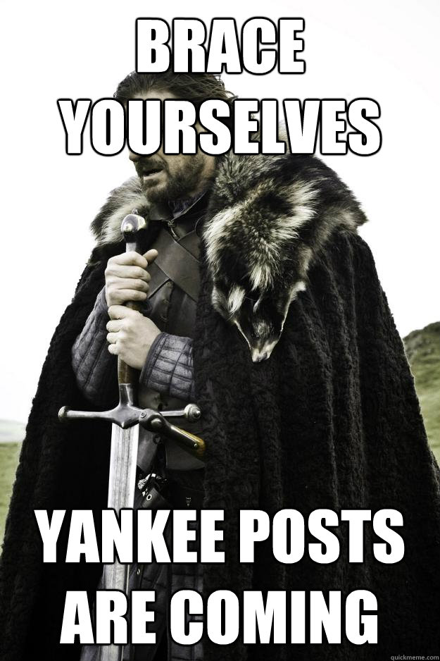 BRACE YOURSELVES YANKEE POSTS ARE COMING - BRACE YOURSELVES YANKEE POSTS ARE COMING  Winter is coming