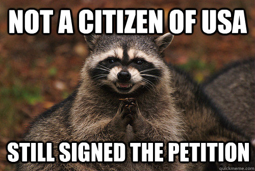 Not a citizen of usa still signed the petition - Not a citizen of usa still signed the petition  Insidious Racoon 2