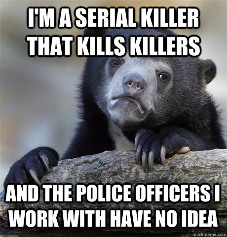 I'm a serial killer that kills killers And the police officers I work with have no idea - I'm a serial killer that kills killers And the police officers I work with have no idea  Confession Bear