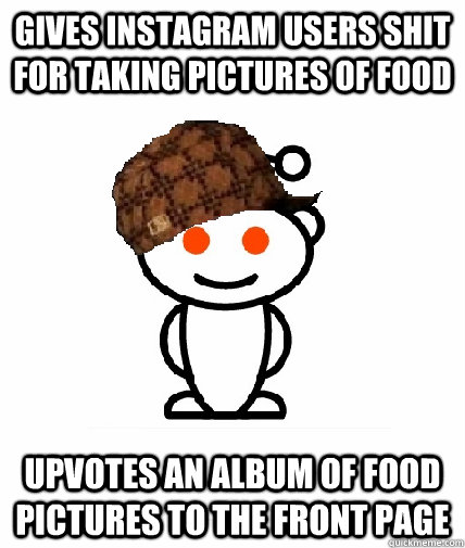 gives instagram users shit for taking pictures of food upvotes an album of food pictures to the front page - gives instagram users shit for taking pictures of food upvotes an album of food pictures to the front page  Scumbag Redditor
