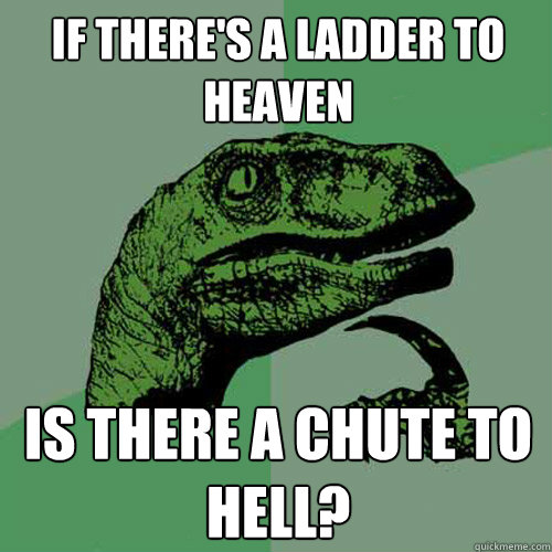 If there's a ladder to heaven Is there a chute to hell? - If there's a ladder to heaven Is there a chute to hell?  Philosoraptor