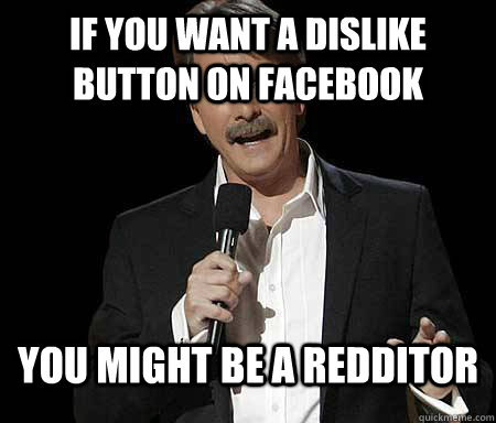 If you want a dislike button on Facebook you might be a redditor