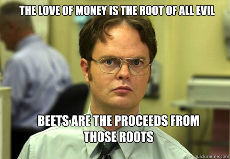 The Love Of Money Is The Root Of All Evil Beets Are The Proceeds