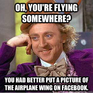 Oh, you're flying somewhere? You had better put a picture of the airplane wing on Facebook.  - Oh, you're flying somewhere? You had better put a picture of the airplane wing on Facebook.   Condescending Wonka