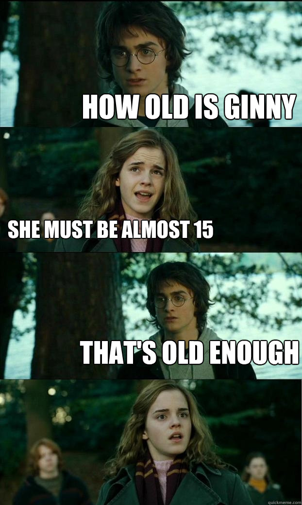 how old is ginny she must be almost 15 that's old enough - how old is ginny she must be almost 15 that's old enough  Horny Harry