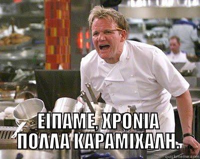 ΕΙΠΑΜΕ, ΧΡΟΝΙΑ ΠΟΛΛΑ ΚΑΡΑΜΙΧΑΛΗ. Chef Ramsay