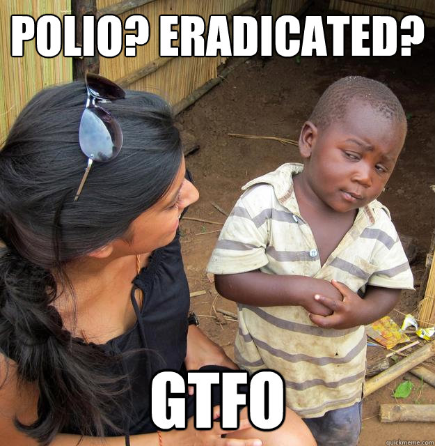 Polio? Eradicated? GTFO - Polio? Eradicated? GTFO  Skeptical Third World Kid