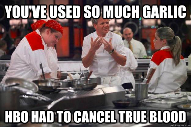 You've Used So Much Garlic HBO Had to Cancel True Blood - You've Used So Much Garlic HBO Had to Cancel True Blood  Ramsay Too Much