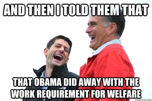 and then I told them that that obama did away with the work requirement for welfare
