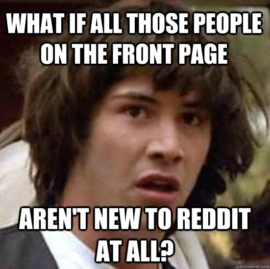 What if all those people on the front page Aren't new to Reddit at all? - What if all those people on the front page Aren't new to Reddit at all?  conspiracy keanu