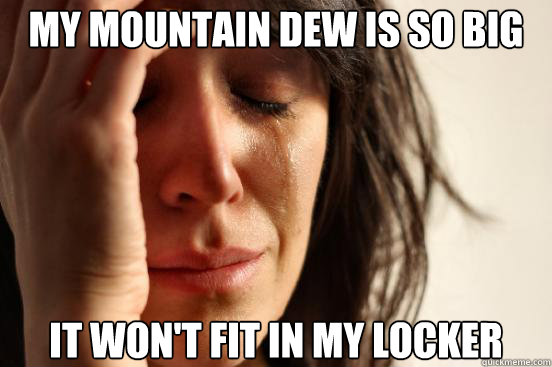My mountain dew is so big It won't fit in my locker - My mountain dew is so big It won't fit in my locker  First World Problems