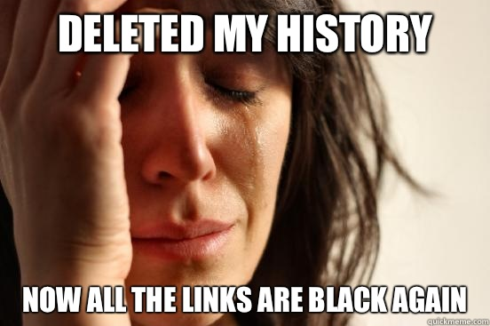 Deleted my history Now all the links are black again - Deleted my history Now all the links are black again  First World Problems