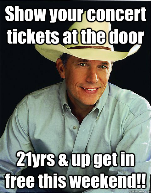 Show your concert tickets at the door 21yrs & up get in free this weekend!!  George Strait
