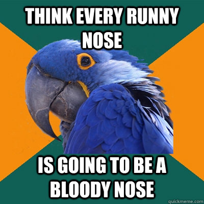 think every runny nose is going to be a bloody nose - think every runny nose is going to be a bloody nose  Paranoid Parrot