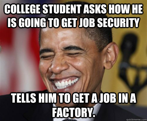 College student asks how he is going to get Job security Tells him to get a job in a factory. - College student asks how he is going to get Job security Tells him to get a job in a factory.  Scumbag Obama