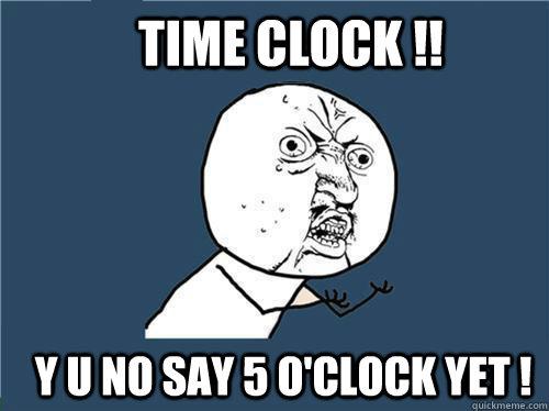 b9060172f674edc03f6223cd4be64b6baebda854609793956e7e7738e3eae32d time clock !! y u no say 5 o'clock yet ! why you no quickmeme