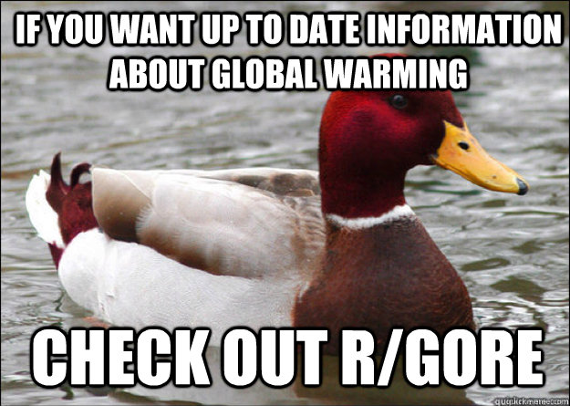 IF YOU WANT up to date information about GLOBAL WARMING check out r/gore
