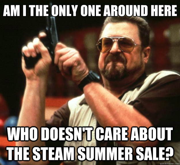 Am I the only one around here who doesn't care about the steam summer sale? - Am I the only one around here who doesn't care about the steam summer sale?  Big Lebowski