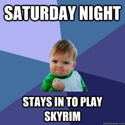 Saturday Night Stays in to play skyrim - Saturday Night Stays in to play skyrim  Success Kid