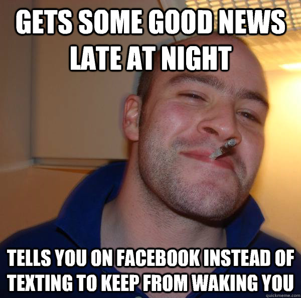 Gets some good news late at night Tells you on Facebook instead of texting to keep from waking you - Gets some good news late at night Tells you on Facebook instead of texting to keep from waking you  Misc