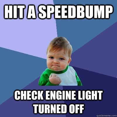 HIT A SPEEDBUMP CHECK ENGINE LIGHT turned off - HIT A SPEEDBUMP CHECK ENGINE LIGHT turned off  Success Kid