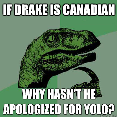 If Drake is Canadian Why hasn't he apologized for YOLO?  - If Drake is Canadian Why hasn't he apologized for YOLO?   Philosoraptor