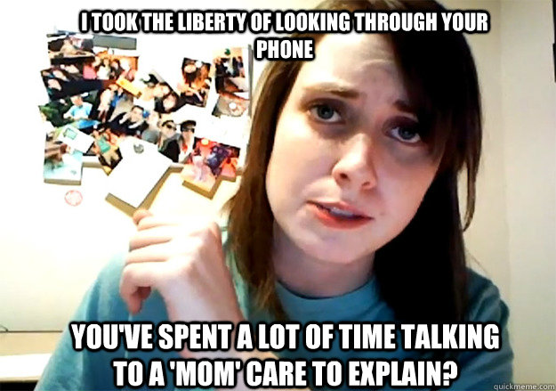 I took the liberty of looking through your phone You've spent a lot of time talking to a 'Mom' care to explain?  Overly Attached Girlfriend