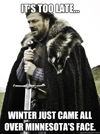 It's too late... Winter just came all over Minnesota's face.  Prepare Yourself