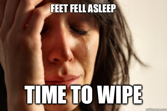 Feet fell asleep Time to wipe - Feet fell asleep Time to wipe  First World Problems