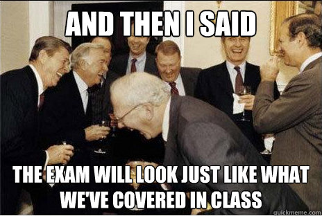 And then I said  the exam will look just like what we've covered in class