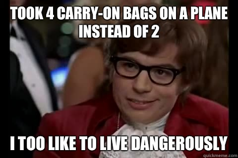 Took 4 carry-on bags on a plane instead of 2 I too like to live Dangerously - Took 4 carry-on bags on a plane instead of 2 I too like to live Dangerously  Dangerously - Austin Powers