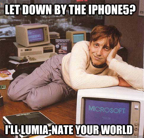 Let Down by the iphone5? I'll lumia-nate your world - Let Down by the iphone5? I'll lumia-nate your world  Dreamy Bill Gates