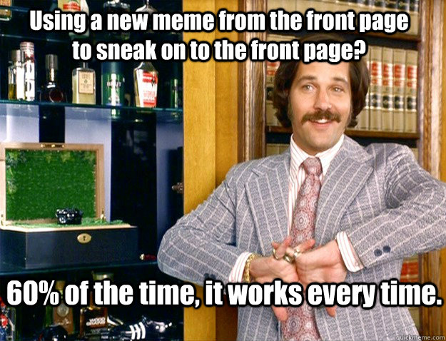 Using a new meme from the front page to sneak on to the front page? 60% of the time, it works every time.  - Using a new meme from the front page to sneak on to the front page? 60% of the time, it works every time.   Misc