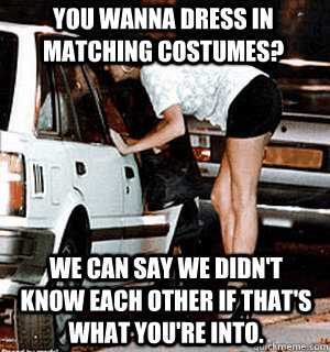 You wanna dress in matching costumes? We can say we didn't know each other if that's what you're into. - You wanna dress in matching costumes? We can say we didn't know each other if that's what you're into.  Karma Whore